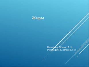 Жиры Выполнил: Птицын А. Н. Руководитель: Власов А. П.