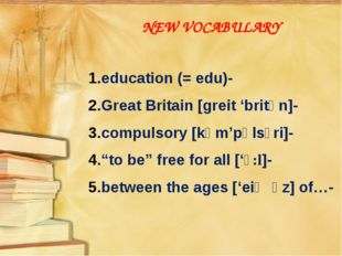 NEW VOCABULARY education (= edu)- Great Britain [greit 'britən]- compulsory [