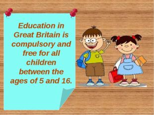 Education in Great Britain is compulsory and free for all children between th