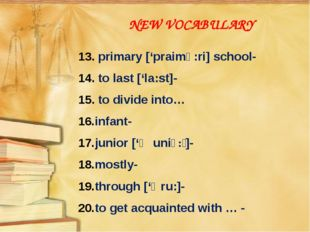 NEW VOCABULARY 13. primary ['praimə:ri] school- 14. to last ['la:st]- 15. to
