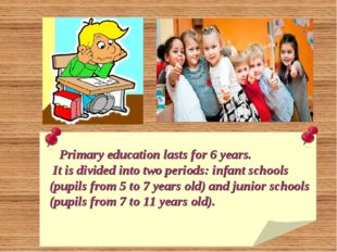 Primary education lasts for 6 years. It is divided into two periods: infant