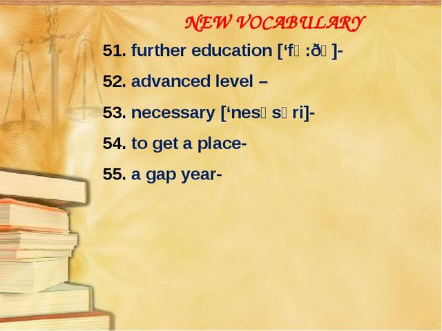 NEW VOCABULARY 51. further education ['fə:ðə]- 52. advanced level – 53. neces...