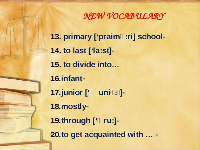 NEW VOCABULARY 13. primary ['praimə:ri] school- 14. to last ['la:st]- 15. to...