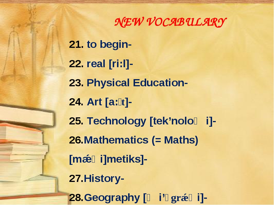 NEW VOCABULARY 21. to begin- 22. real [ri:l]- 23. Physical Education- Art [a:...