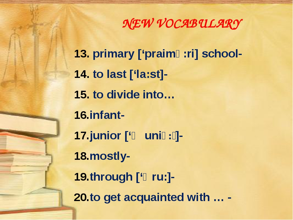 NEW VOCABULARY 13. primary ['praimə:ri] school- 14. to last ['la:st]- 15. to...