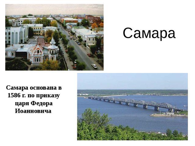 Самара основана в 1586 г. по приказу царя Федора Иоанновича Самара