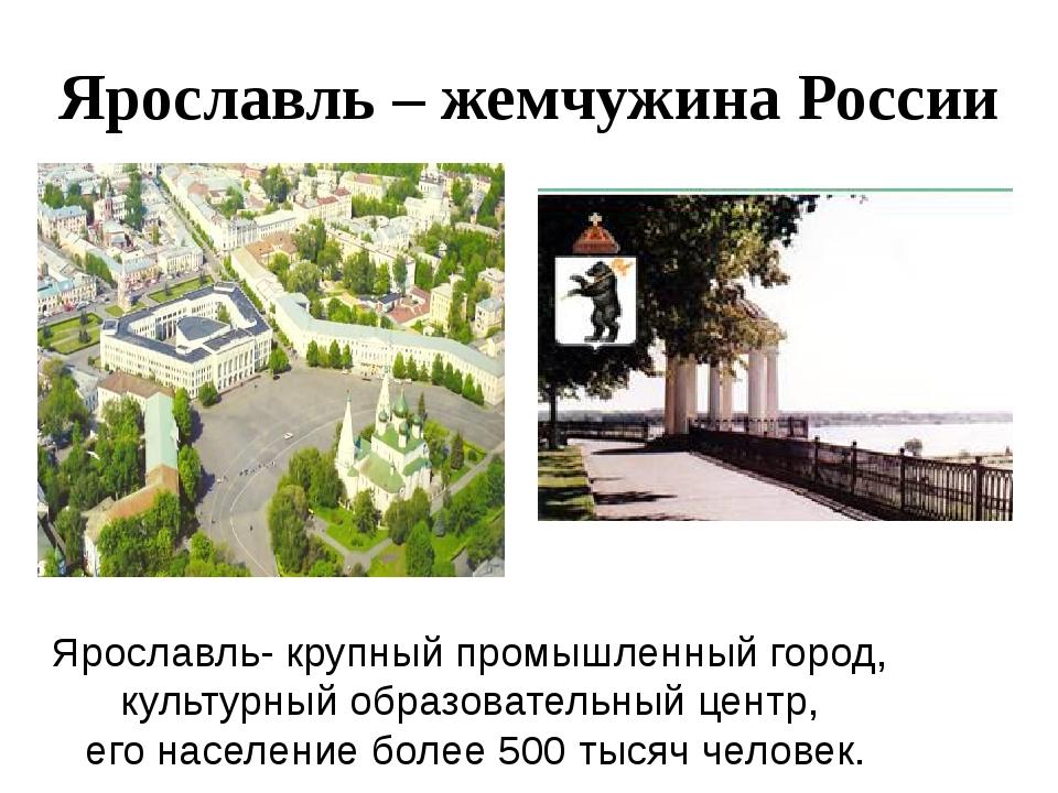 Ярославль – жемчужина России Ярославль- крупный промышленный город, культурны...