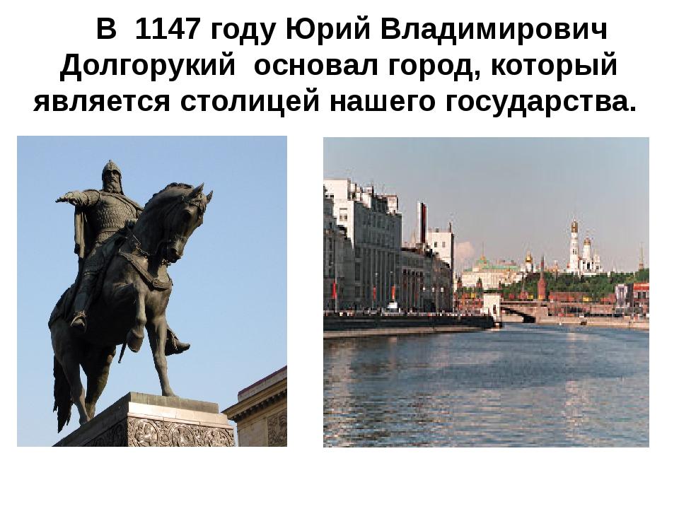 В 1147 году Юрий Владимирович Долгорукий основал город, который является сто...