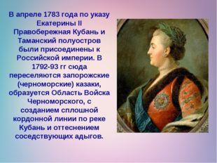 В апреле 1783 года по указу Екатерины II Правобережная Кубань и Таманский пол