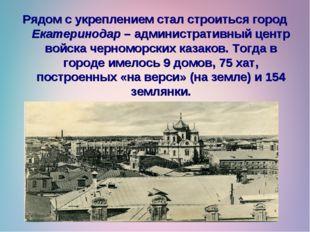 Рядом с укреплением стал строиться город Екатеринодар – административный цент