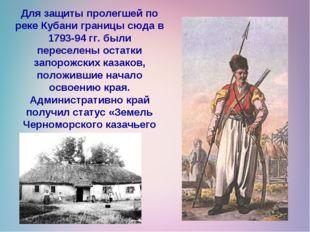 Для защиты пролегшей по реке Кубани границы сюда в 1793-94 гг. были переселен