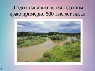 Люди появились в благодатном краю примерно 500 тыс.лет назад 3