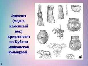 Энеолит (медно каменный век) кредставлен на Кубани майкопской культурой. 4