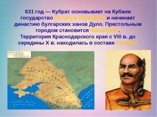 631 год— Кубрат основывает на Кубани государствоВеликую Булгариюи начинает