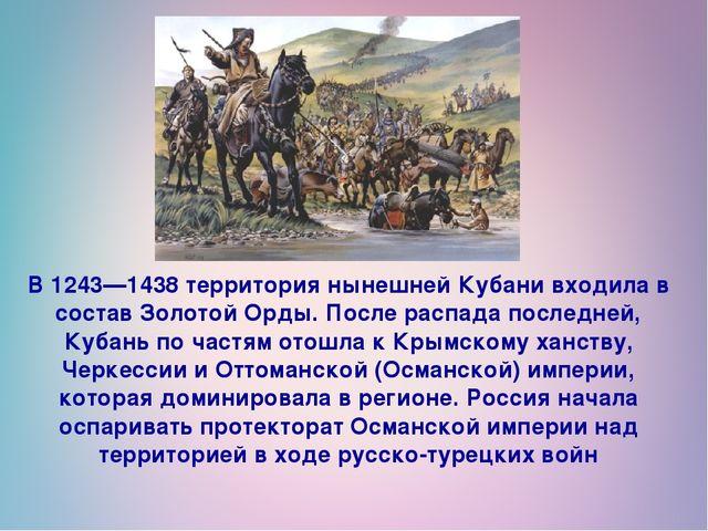 В 1243—1438 территория нынешней Кубани входила в состав Золотой Орды. После р...