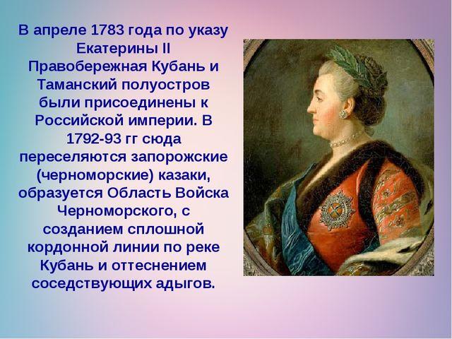 В апреле 1783 года по указу Екатерины II Правобережная Кубань и Таманский пол...