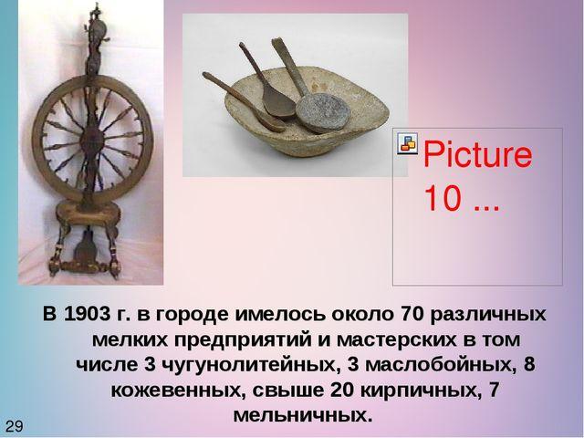 В 1903 г. в городе имелось около 70 различных мелких предприятий и мастерских...