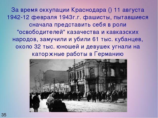 35 За время оккупации Краснодара () 11 августа 1942-12 февраля 1943г.г. фашис...