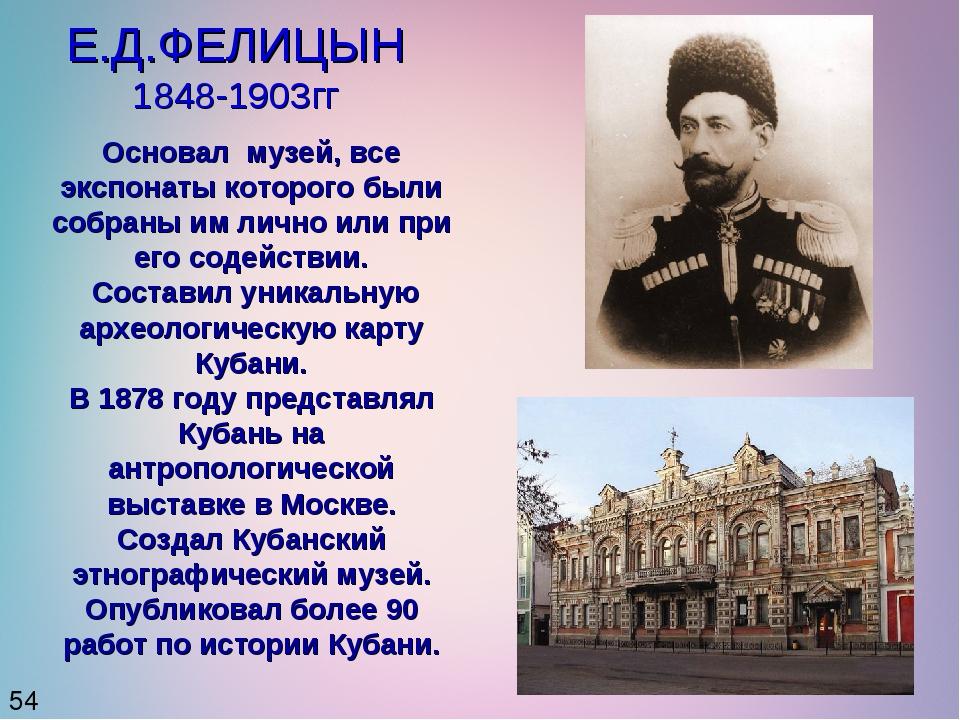 Е.Д.ФЕЛИЦЫН 1848-1903гг 54 Основал музей, все экспонаты которого были собраны...