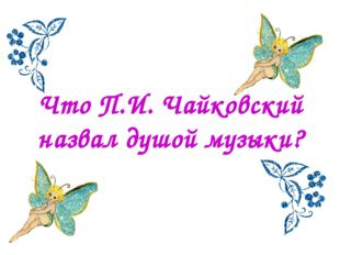 Что П.И. Чайковский назвал душой музыки?