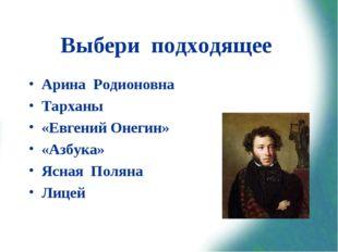 Выбери подходящее Арина Родионовна Тарханы «Евгений Онегин» «Азбука» Ясная По