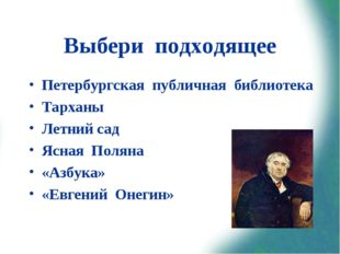 Выбери подходящее Петербургская публичная библиотека Тарханы Летний сад Ясная