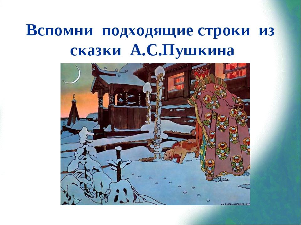 Вспомни подходящие строки из сказки А.С.Пушкина «Три девицы под окном Пряли п...