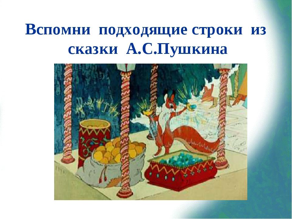 Вспомни подходящие строки из сказки А.С.Пушкина «Ель растёт перед дворцом, А...