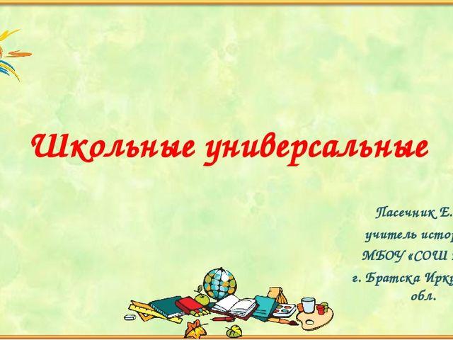 Школьные универсальные Пасечник Е.А., учитель истории, МБОУ «СОШ №6», г. Брат...