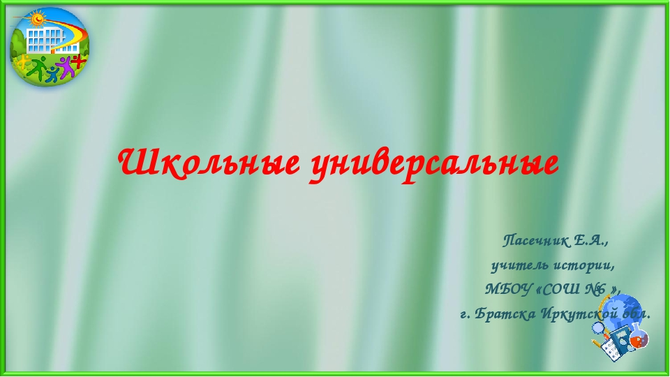 Школьные универсальные Пасечник Е.А., учитель истории, МБОУ «СОШ №6 », г. Бра...