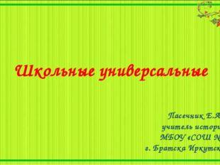 Школьные универсальные Пасечник Е.А., учитель истории, МБОУ «СОШ №6», г. Брат