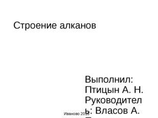 Строение алканов Выполнил: Птицын А. Н. Руководитель: Власов А. П. Иваново 2016