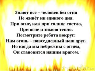 Знают все – человек без огня Не живёт ни единого дня. При огне, как при солнц