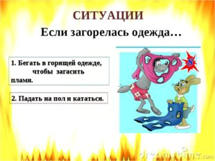 СИТУАЦИИ Если загорелась одежда… 1. Бегать в горящей одежде, чтобы загасить