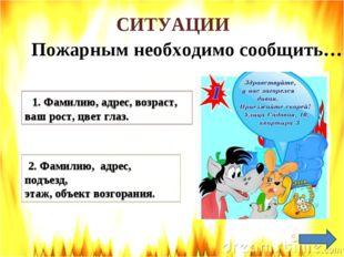 СИТУАЦИИ Пожарным необходимо сообщить… 1. Фамилию, адрес, возраст, ваш рост,