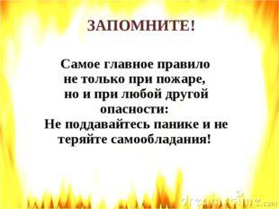 Самое главное правило не только при пожаре, но и при любой другой опасности: