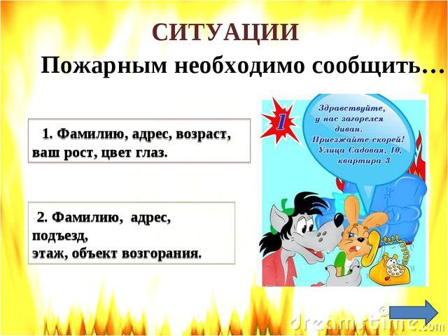 СИТУАЦИИ Пожарным необходимо сообщить… 1. Фамилию, адрес, возраст, ваш рост,...