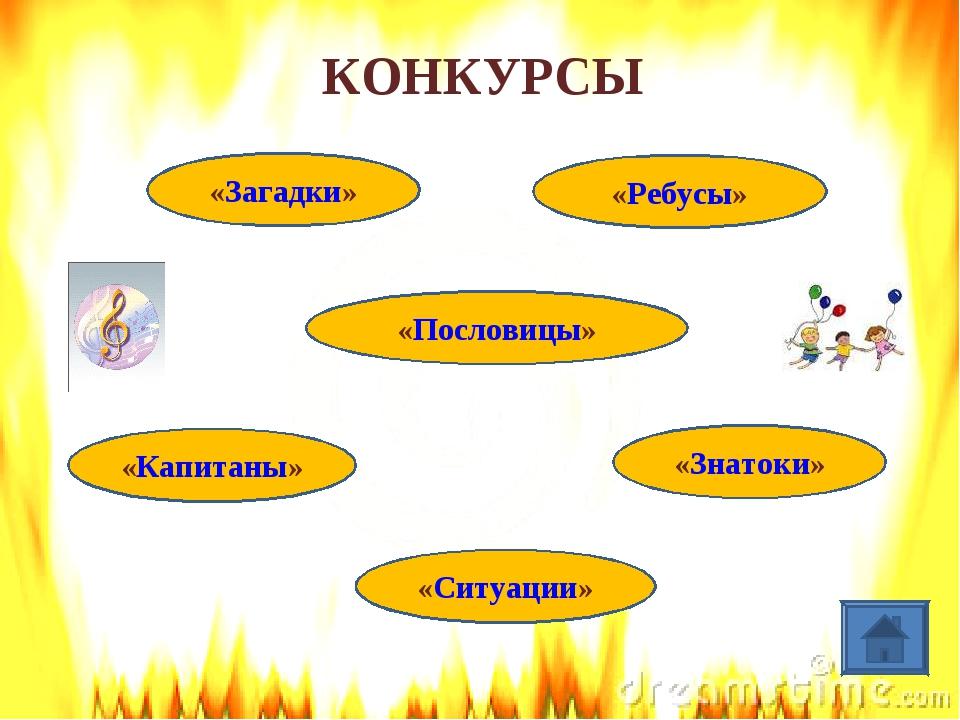 КОНКУРСЫ «Загадки» «Ситуации» «Пословицы» «Капитаны» «Знатоки» «Ребусы»