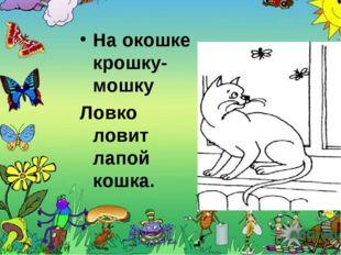 На окошке крошку-мошку Ловко ловит лапой кошка.