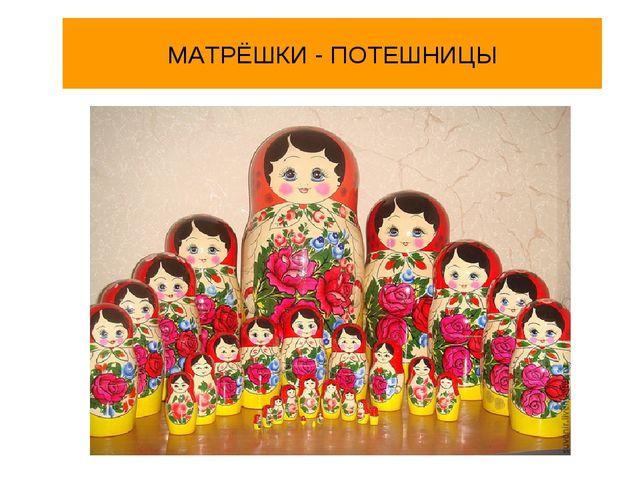 МАТРЁШКИ - ПОТЕШНИЦЫ