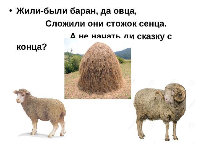 Жили-были баран, да овца, Сложили они стожок сенца. А не начать ли сказку с...