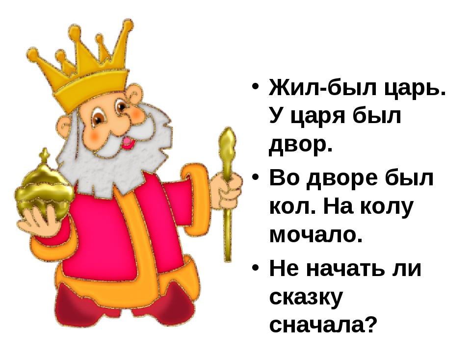Жил-был царь. У царя был двор. Во дворе был кол. На колу мочало. Не начать л...