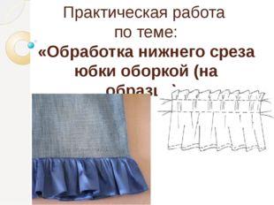 Практическая работа по теме: «Обработка нижнего среза юбки оборкой (на образц