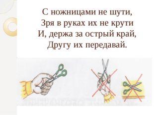 С ножницами не шути, Зря в руках их не крути И, держа за острый край, Другу и