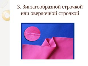 3. Зигзагообразной строчкой или оверлочной строчкой