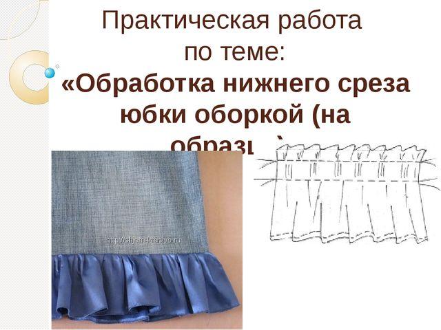 Практическая работа по теме: «Обработка нижнего среза юбки оборкой (на образц...
