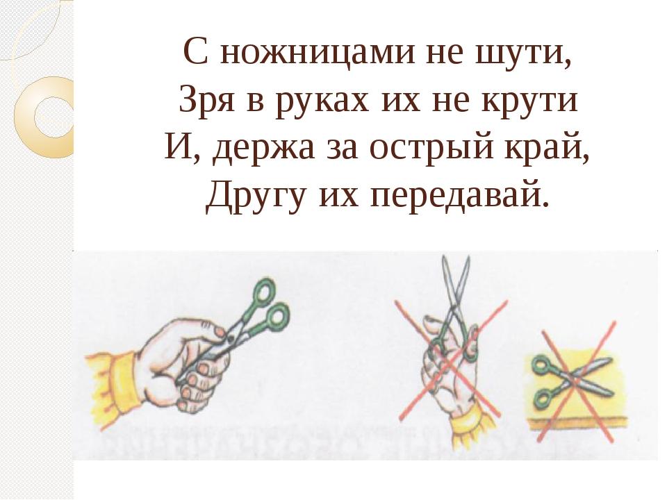 С ножницами не шути, Зря в руках их не крути И, держа за острый край, Другу и...