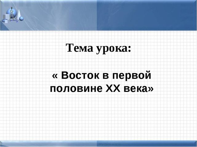 Тема урока: « Восток в первой половине XX века»