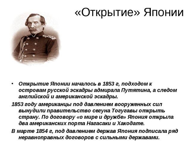 Открытие Японии началось в 1853 г, подходом к островам русской эскадры адмир...