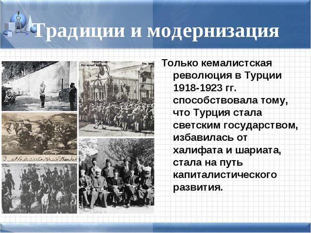 Традиции и модернизация Только кемалистская революция в Турции 1918-1923 гг....